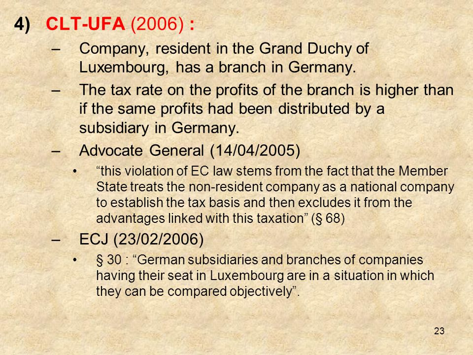 23 4)CLT-UFA (2006) : –Company, resident in the Grand Duchy of Luxembourg, has a branch in Germany. –The tax rate on the profits of the branch is high