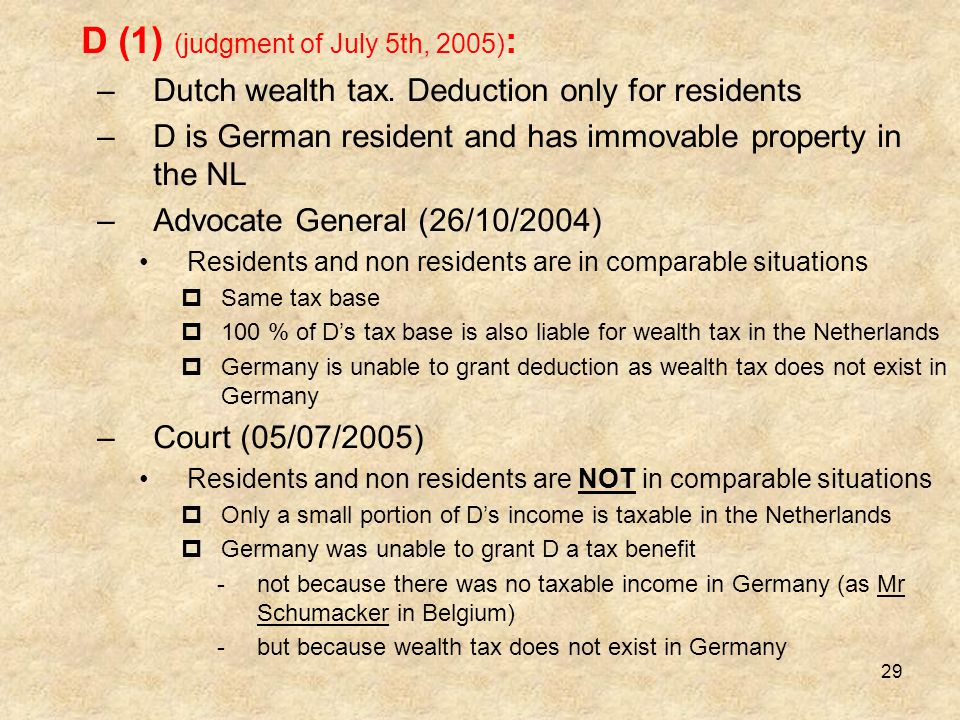 29 D (1) (judgment of July 5th, 2005) : –Dutch wealth tax. Deduction only for residents –D is German resident and has immovable property in the NL –Ad