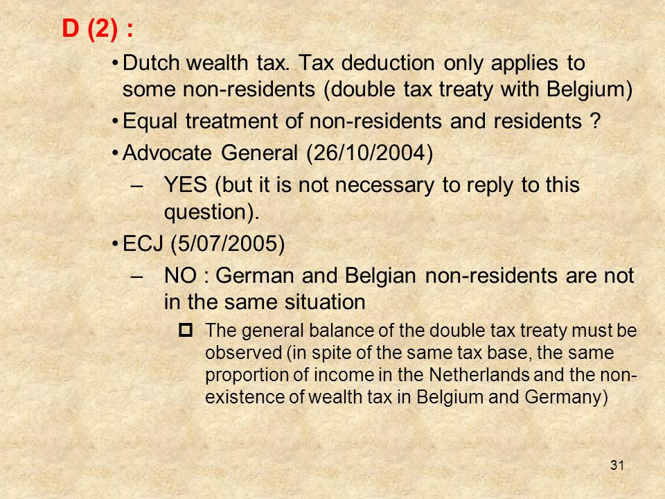 31 D (2) : Dutch wealth tax. Tax deduction only applies to some non-residents (double tax treaty with Belgium) Equal treatment of non-residents and re