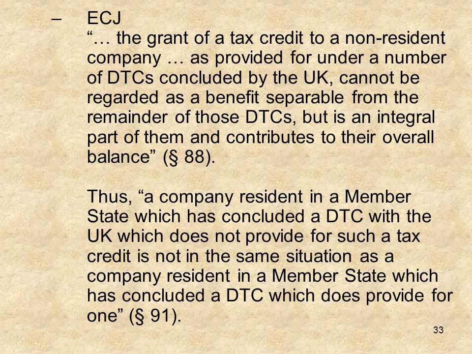 "33 –ECJ ""… the grant of a tax credit to a non-resident company … as provided for under a number of DTCs concluded by the UK, cannot be regarded as a b"