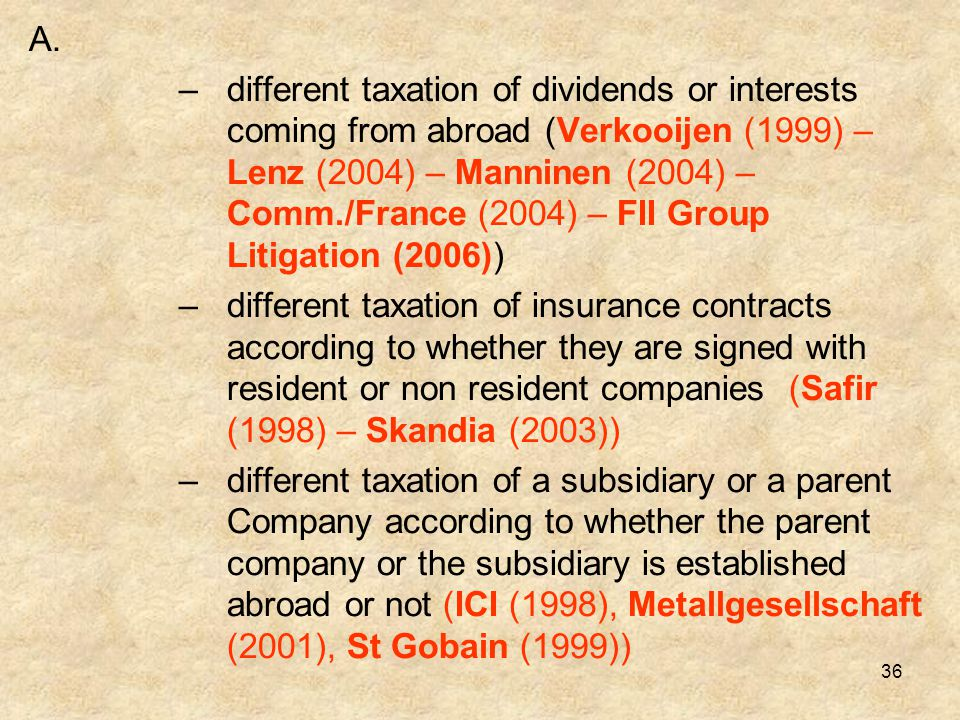 36 A. –different taxation of dividends or interests coming from abroad (Verkooijen (1999) – Lenz (2004) – Manninen (2004) – Comm./France (2004) – FII