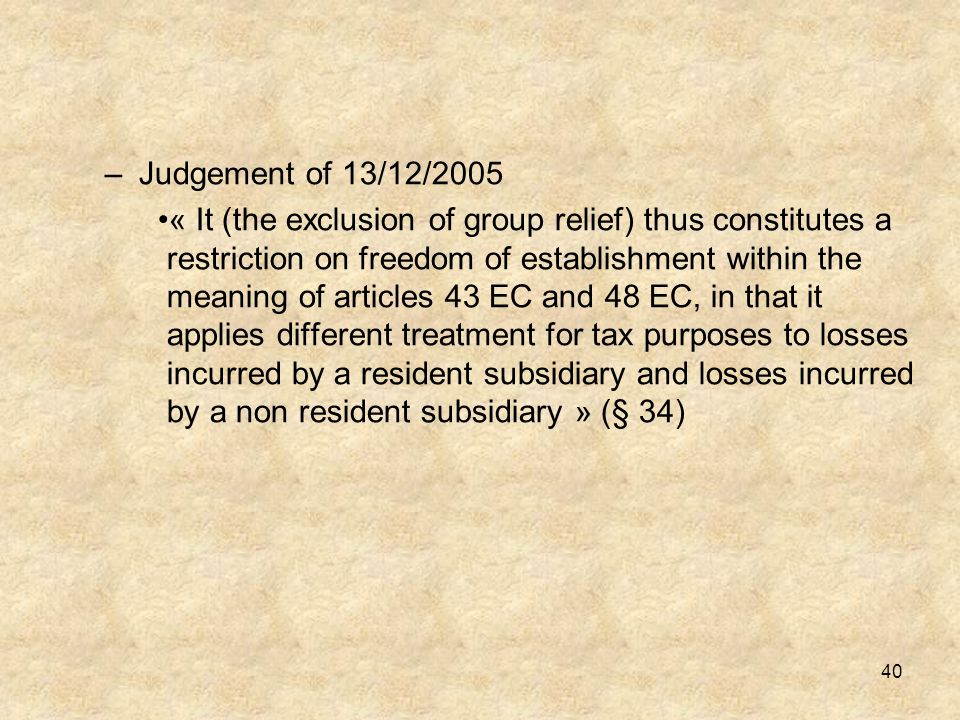 40 –Judgement of 13/12/2005 « It (the exclusion of group relief) thus constitutes a restriction on freedom of establishment within the meaning of arti