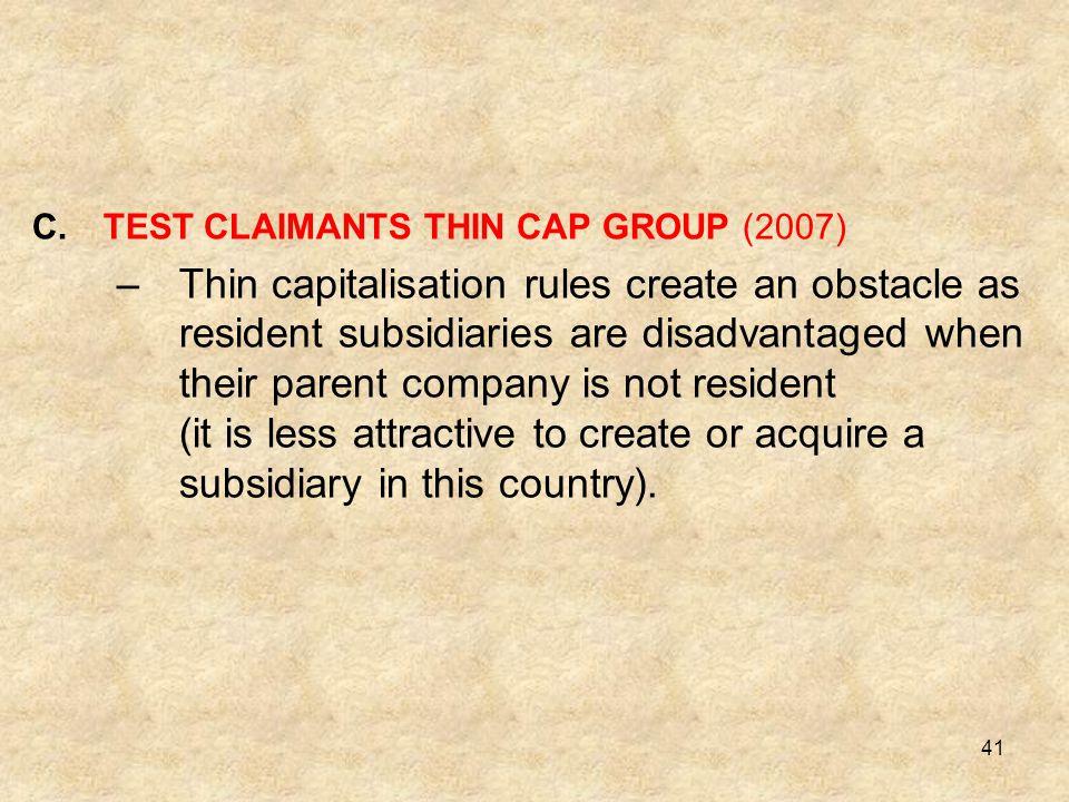 41 C.TEST CLAIMANTS THIN CAP GROUP (2007) –Thin capitalisation rules create an obstacle as resident subsidiaries are disadvantaged when their parent c