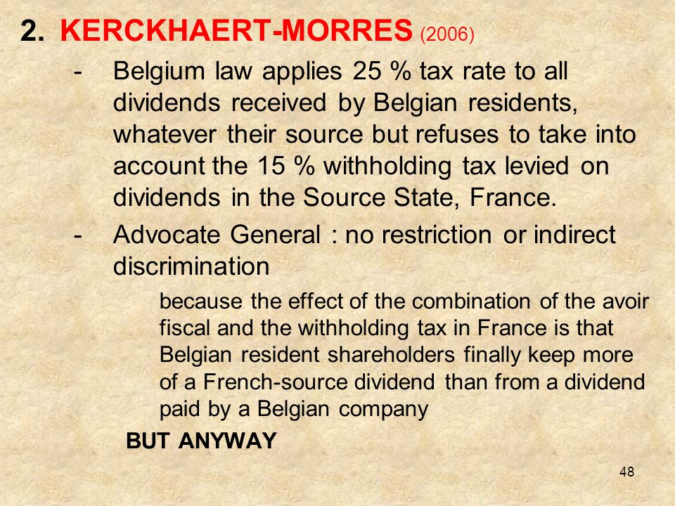 48 2.KERCKHAERT-MORRES (2006) -Belgium law applies 25 % tax rate to all dividends received by Belgian residents, whatever their source but refuses to