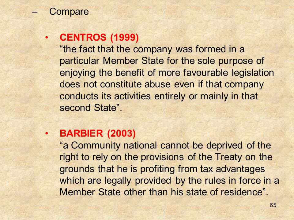 "65 –Compare CENTROS (1999) ""the fact that the company was formed in a particular Member State for the sole purpose of enjoying the benefit of more fav"