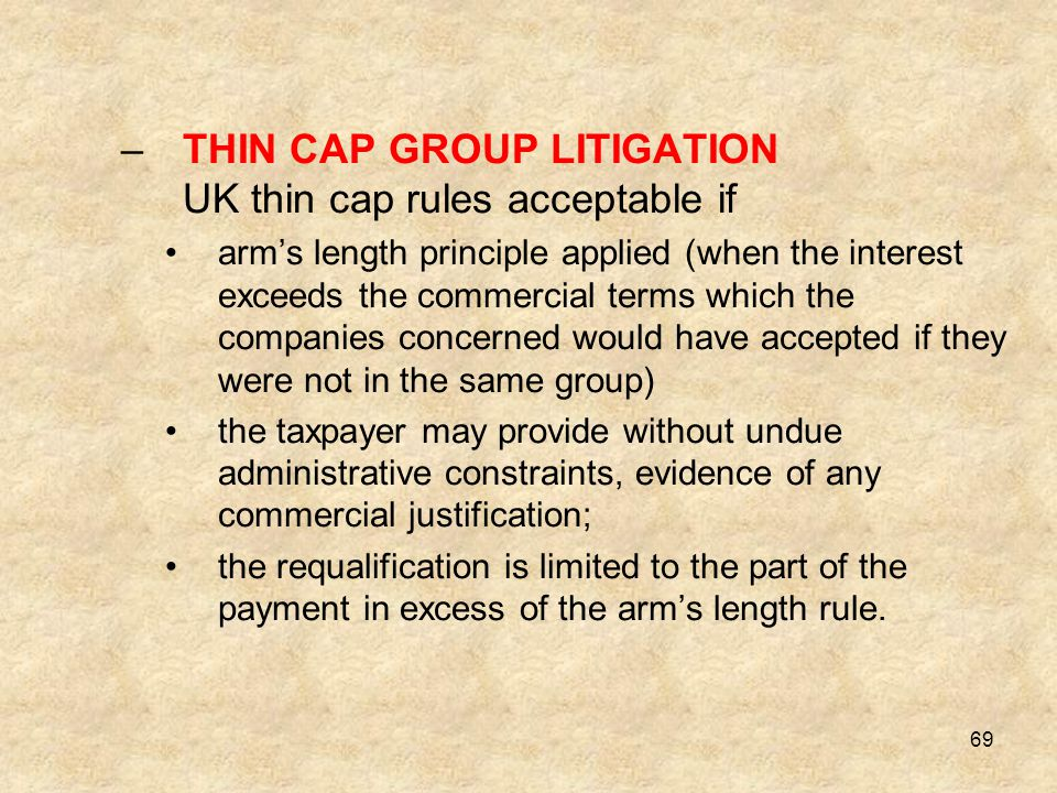 69 –THIN CAP GROUP LITIGATION UK thin cap rules acceptable if arm's length principle applied (when the interest exceeds the commercial terms which the