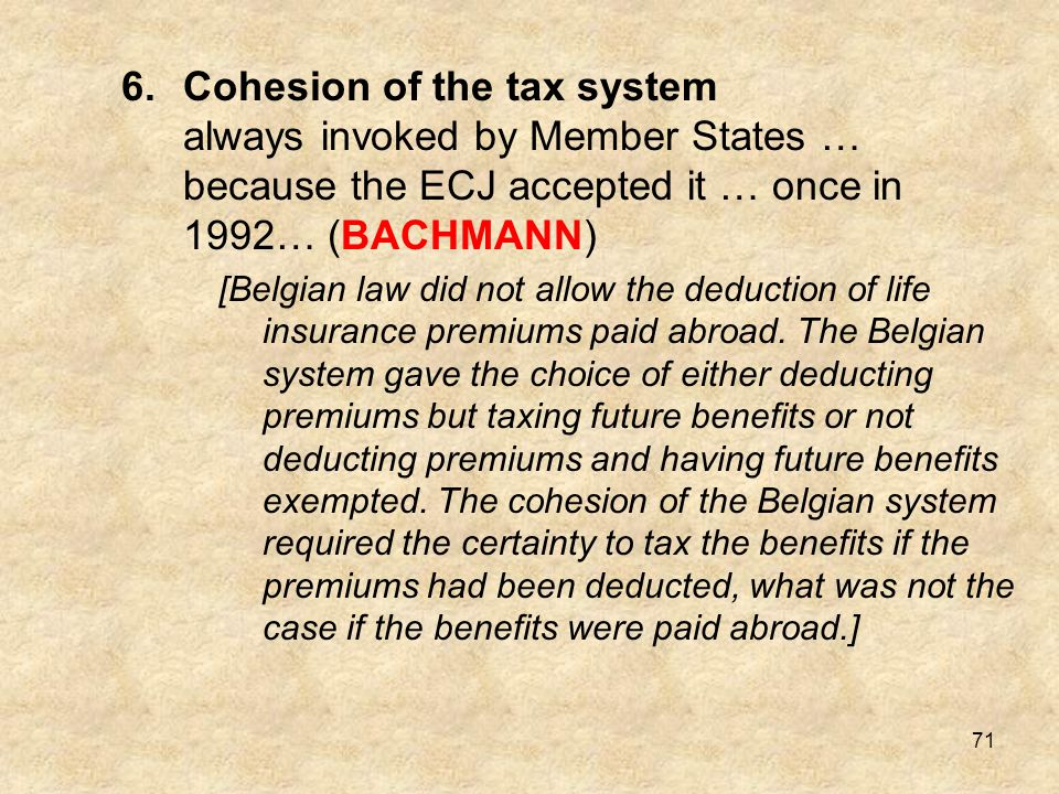 71 6.Cohesion of the tax system always invoked by Member States … because the ECJ accepted it … once in 1992… (BACHMANN) [Belgian law did not allow th