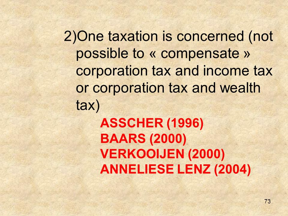 73 2)One taxation is concerned (not possible to « compensate » corporation tax and income tax or corporation tax and wealth tax) ASSCHER (1996) BAARS