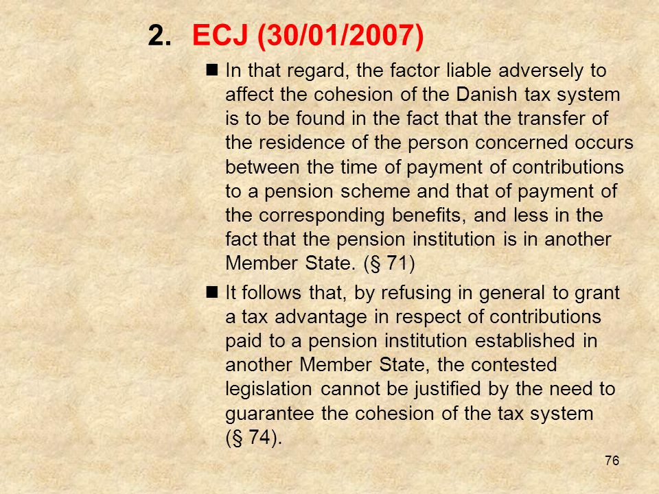 76 2.ECJ (30/01/2007) In that regard, the factor liable adversely to affect the cohesion of the Danish tax system is to be found in the fact that the