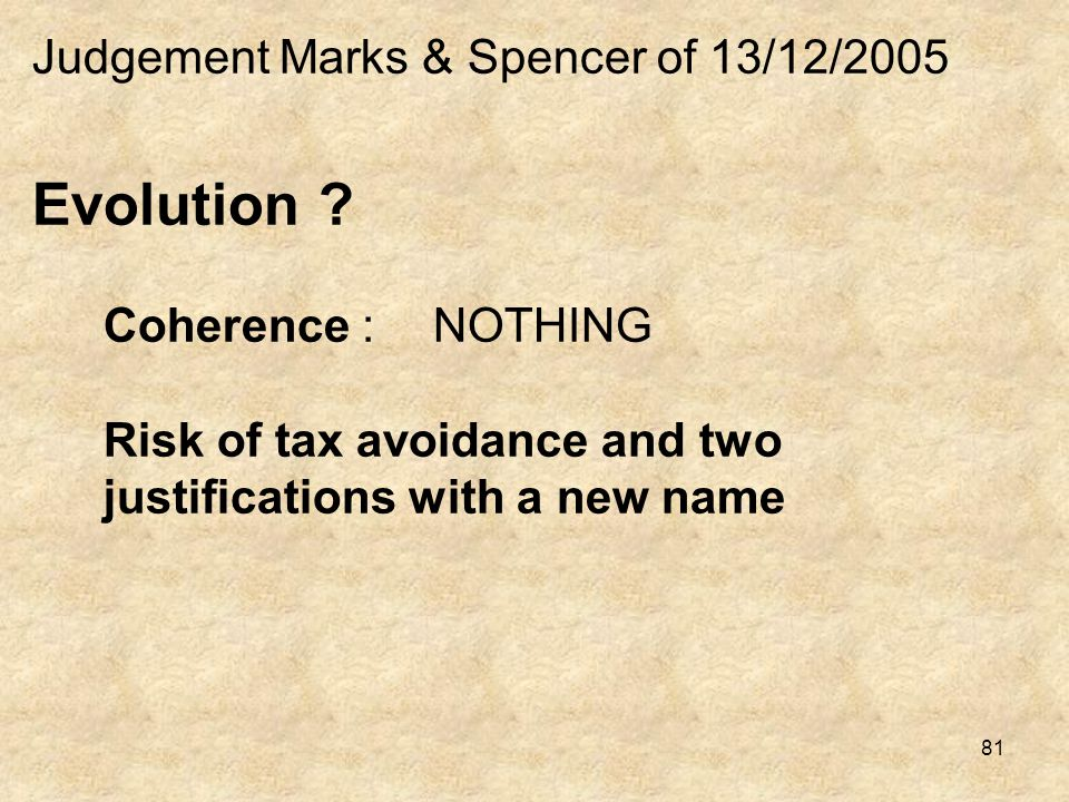 81 Judgement Marks & Spencer of 13/12/2005 Evolution ? Coherence :NOTHING Risk of tax avoidance and two justifications with a new name