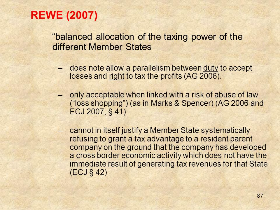 "87 REWE (2007) ""balanced allocation of the taxing power of the different Member States –does note allow a parallelism between duty to accept losses an"