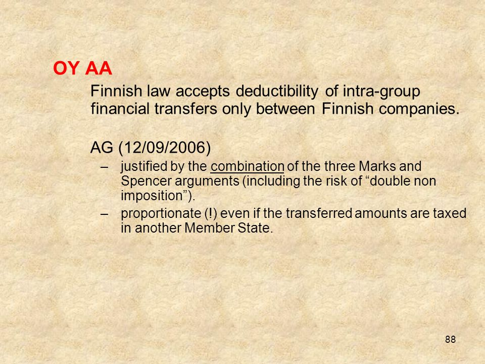 88 OY AA Finnish law accepts deductibility of intra-group financial transfers only between Finnish companies. AG (12/09/2006) –justified by the combin