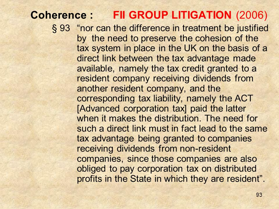 "93 Coherence :FII GROUP LITIGATION (2006) § 93""nor can the difference in treatment be justified by the need to preserve the cohesion of the tax system"