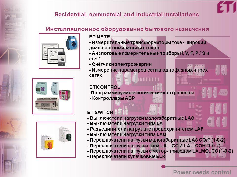 Residential, commercial and industrial installations Инсталляционное оборудование бытового назначения Power needs control ETIMETR - Измерительные трансформаторы тока - широкий диапазон номинальных токов - Аналоговые измерительные приборы I, V, F, P / S и cos f - Счётчики электроэнергии - Измерение параметров сети в однофазных и трех сетях ETICONTROL -Программируемые логические контроллеры - Контроллеры АВР ETISWITCH - Выключатели нагрузки малогабаритные LAS - Выключатели нагрузки типа LA - Разъединители нагрузки с предохранителем LAF - Выключатели нагрузки типа LAG - Переключатели нагрузки малогабаритные LAS CO/P (1-0-2) - Переключатели нагрузки типа LA…CO И LA…COH (1-0-2) - Переключатели нагрузки с мотор-приводом LA..MO..CO (1-0-2) - Переключатели кулачковые ELK