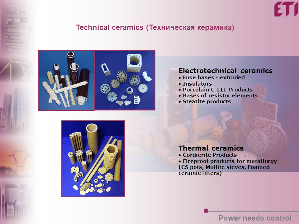 Electrotechnical ceramics Fuse bases - extruded Insulators Porcelain C 111 Products Bases of resistor elements Steatite products Thermal ceramics Cordierite Products Fireproof products for metallurgy (CS pots, Mullite sieves, Foamed ceramic filters) Technical ceramics (Техническая керамика) Power needs control
