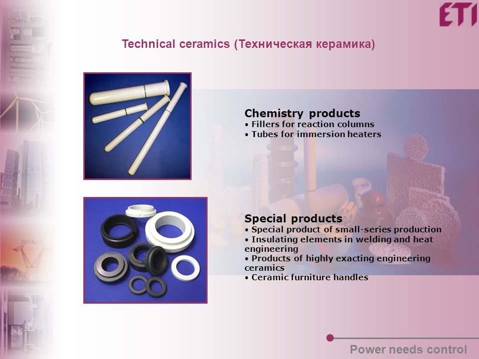 Technical ceramics (Техническая керамика) Chemistry products Fillers for reaction columns Tubes for immersion heaters Special products Special product of small-series production Insulating elements in welding and heat engineering Products of highly exacting engineering ceramics Ceramic furniture handles Power needs control