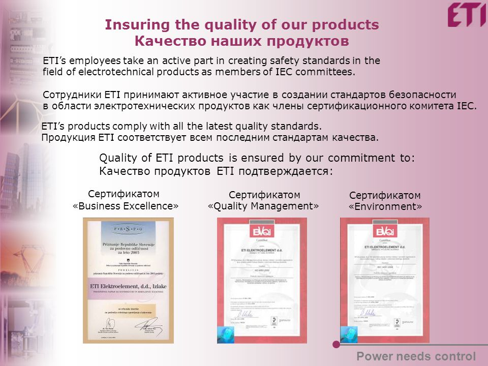 Insuring the quality of our products Качество наших продуктов ETI's employees take an active part in creating safety standards in the field of electrotechnical products as members of IEC committees.