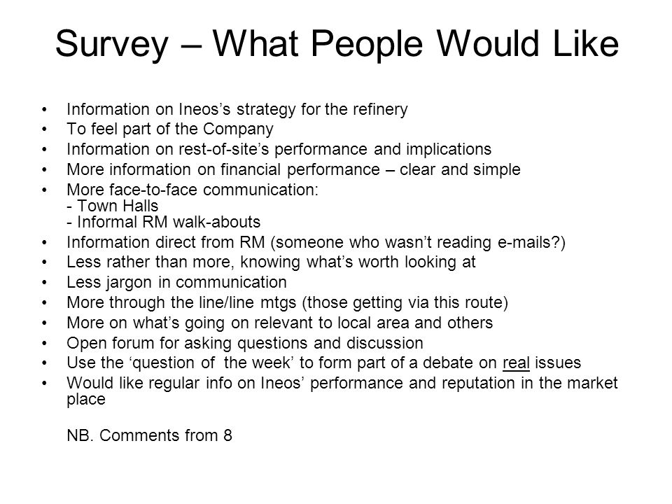 Survey – What People Would Like Information on Ineos's strategy for the refinery To feel part of the Company Information on rest-of-site's performance and implications More information on financial performance – clear and simple More face-to-face communication: - Town Halls - Informal RM walk-abouts Information direct from RM (someone who wasn't reading e-mails ) Less rather than more, knowing what's worth looking at Less jargon in communication More through the line/line mtgs (those getting via this route) More on what's going on relevant to local area and others Open forum for asking questions and discussion Use the 'question of the week' to form part of a debate on real issues Would like regular info on Ineos' performance and reputation in the market place NB.