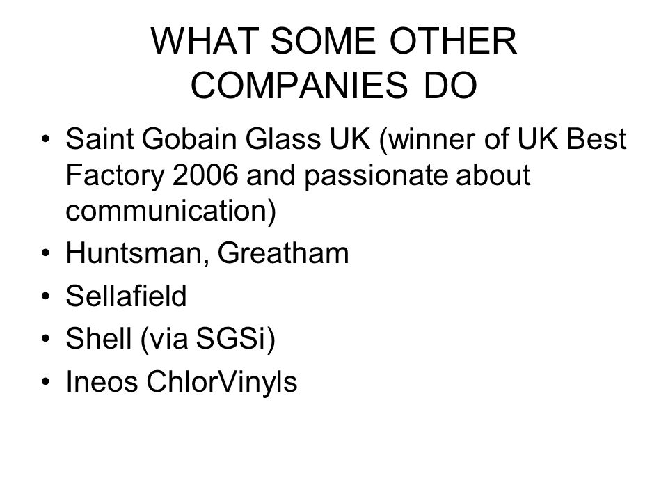 WHAT SOME OTHER COMPANIES DO Saint Gobain Glass UK (winner of UK Best Factory 2006 and passionate about communication) Huntsman, Greatham Sellafield Shell (via SGSi) Ineos ChlorVinyls