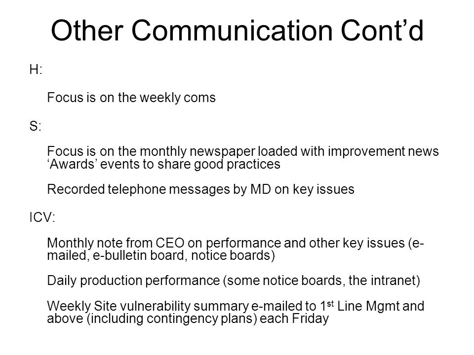 Other Communication Cont'd H: Focus is on the weekly coms S: Focus is on the monthly newspaper loaded with improvement news 'Awards' events to share good practices Recorded telephone messages by MD on key issues ICV: Monthly note from CEO on performance and other key issues (e- mailed, e-bulletin board, notice boards) Daily production performance (some notice boards, the intranet) Weekly Site vulnerability summary e-mailed to 1 st Line Mgmt and above (including contingency plans) each Friday