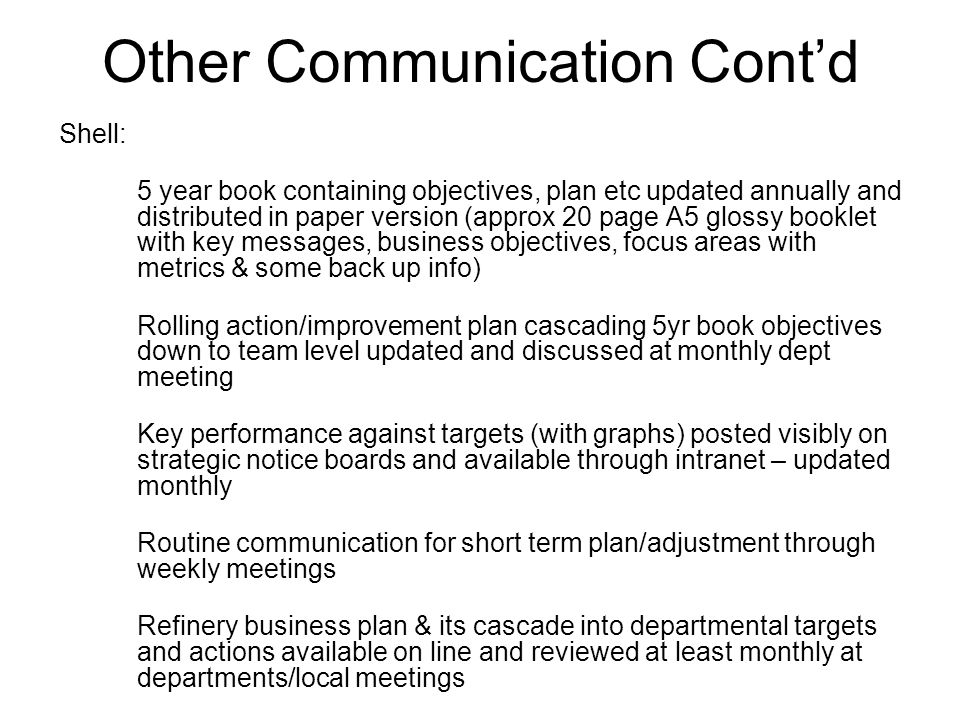 Other Communication Cont'd Shell: 5 year book containing objectives, plan etc updated annually and distributed in paper version (approx 20 page A5 glossy booklet with key messages, business objectives, focus areas with metrics & some back up info) Rolling action/improvement plan cascading 5yr book objectives down to team level updated and discussed at monthly dept meeting Key performance against targets (with graphs) posted visibly on strategic notice boards and available through intranet – updated monthly Routine communication for short term plan/adjustment through weekly meetings Refinery business plan & its cascade into departmental targets and actions available on line and reviewed at least monthly at departments/local meetings