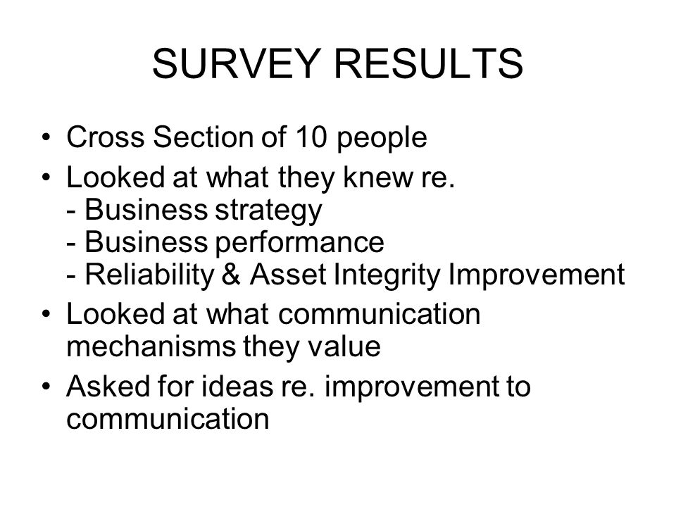 SURVEY RESULTS Cross Section of 10 people Looked at what they knew re. - Business strategy - Business performance - Reliability & Asset Integrity Impr