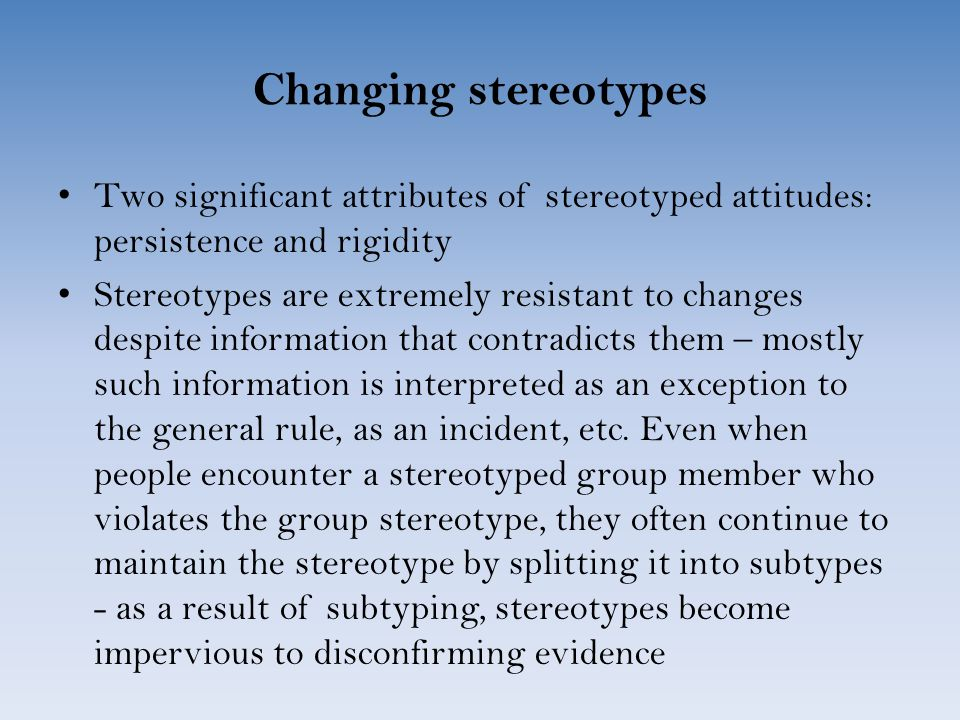 Changing stereotypes Two significant attributes of stereotyped attitudes: persistence and rigidity Stereotypes are extremely resistant to changes despite information that contradicts them – mostly such information is interpreted as an exception to the general rule, as an incident, etc.
