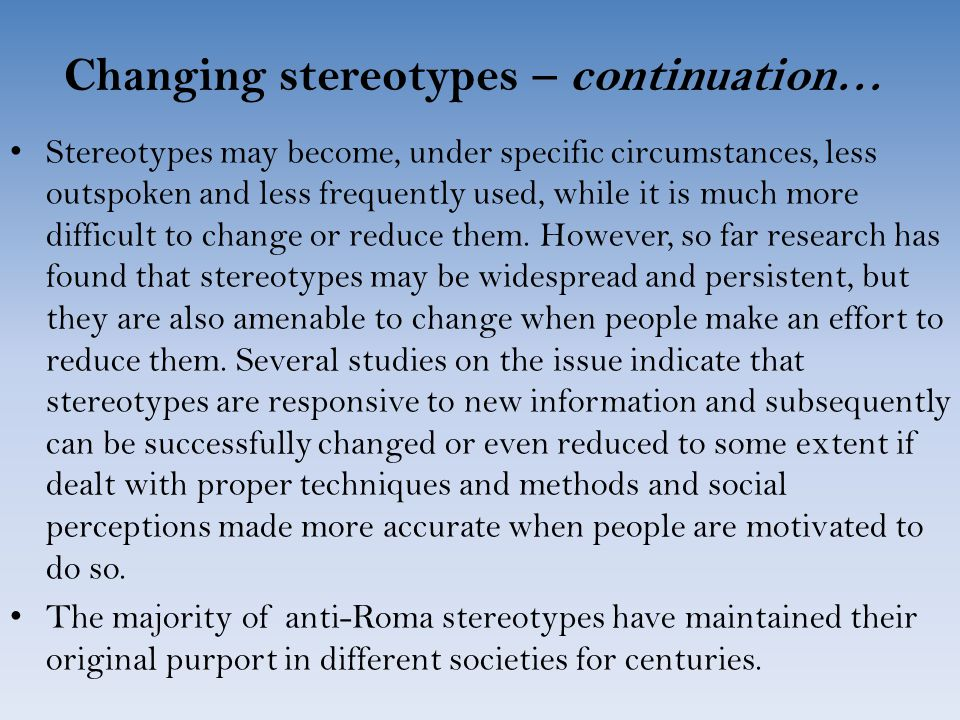 Changing stereotypes – continuation… Stereotypes may become, under specific circumstances, less outspoken and less frequently used, while it is much more difficult to change or reduce them.