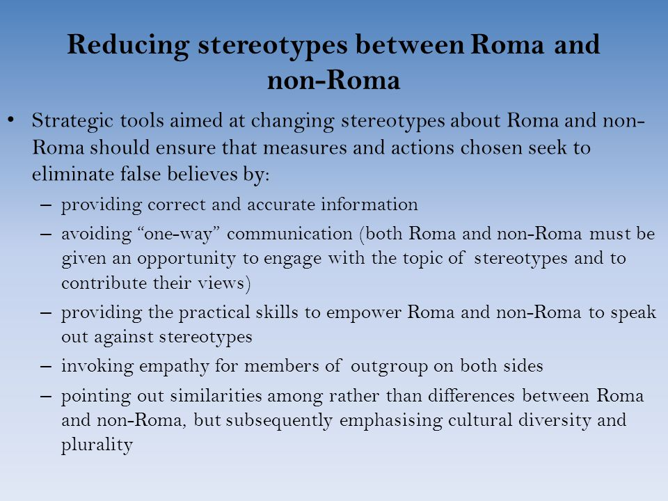 Reducing stereotypes between Roma and non-Roma Strategic tools aimed at changing stereotypes about Roma and non- Roma should ensure that measures and actions chosen seek to eliminate false believes by: – providing correct and accurate information – avoiding one-way communication (both Roma and non-Roma must be given an opportunity to engage with the topic of stereotypes and to contribute their views) – providing the practical skills to empower Roma and non-Roma to speak out against stereotypes – invoking empathy for members of outgroup on both sides – pointing out similarities among rather than differences between Roma and non-Roma, but subsequently emphasising cultural diversity and plurality