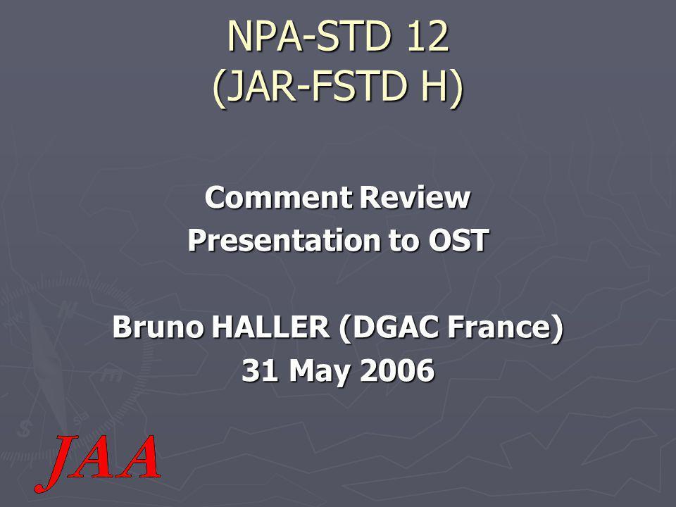 NPA-STD 12 (JAR-FSTD H) Comment Review Presentation to OST Bruno HALLER (DGAC France) 31 May 2006