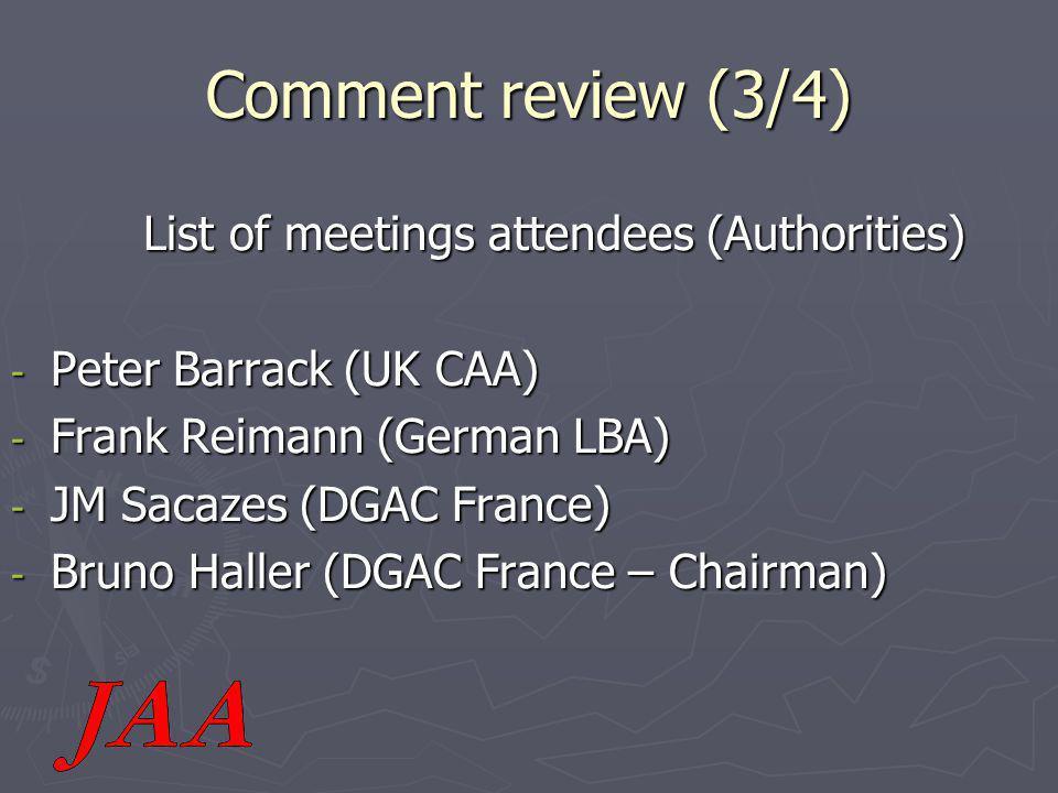 Comment review (3/4) List of meetings attendees (Authorities) List of meetings attendees (Authorities) - Peter Barrack (UK CAA) - Frank Reimann (German LBA) - JM Sacazes (DGAC France) - Bruno Haller (DGAC France – Chairman)