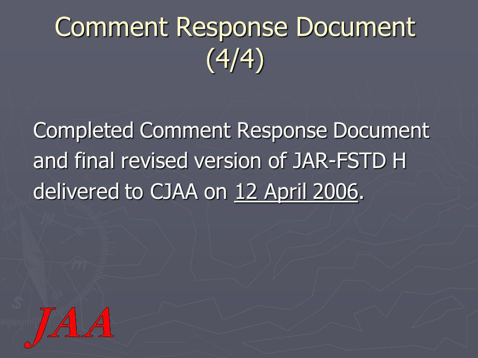 Comment Response Document (4/4) Completed Comment Response Document and final revised version of JAR-FSTD H delivered to CJAA on 12 April 2006.