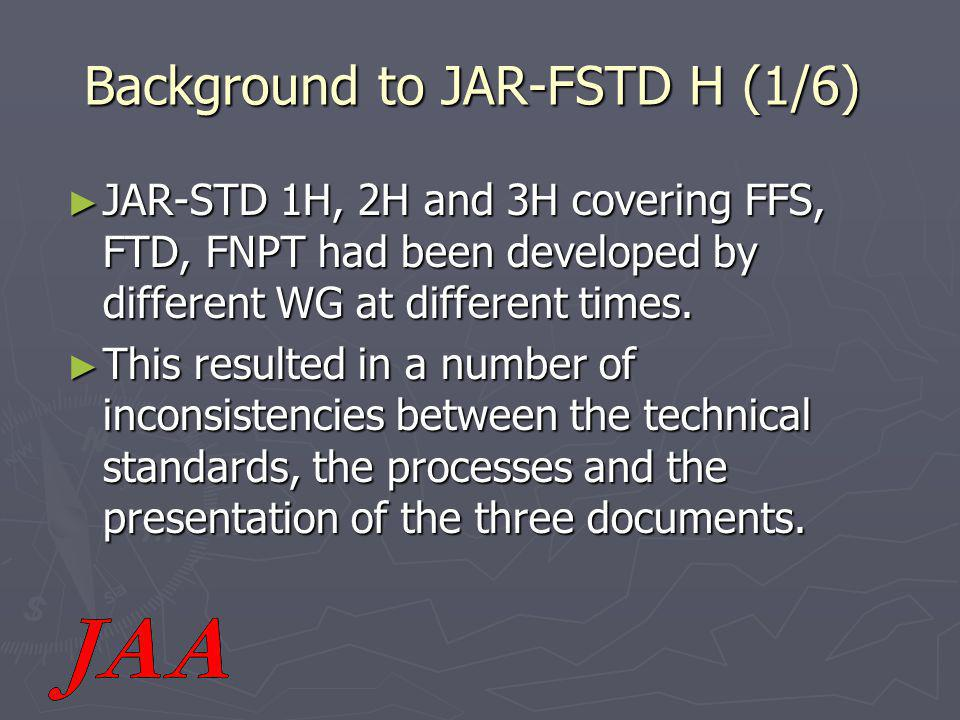 Background to JAR-FSTD H (1/6) ► JAR-STD 1H, 2H and 3H covering FFS, FTD, FNPT had been developed by different WG at different times.