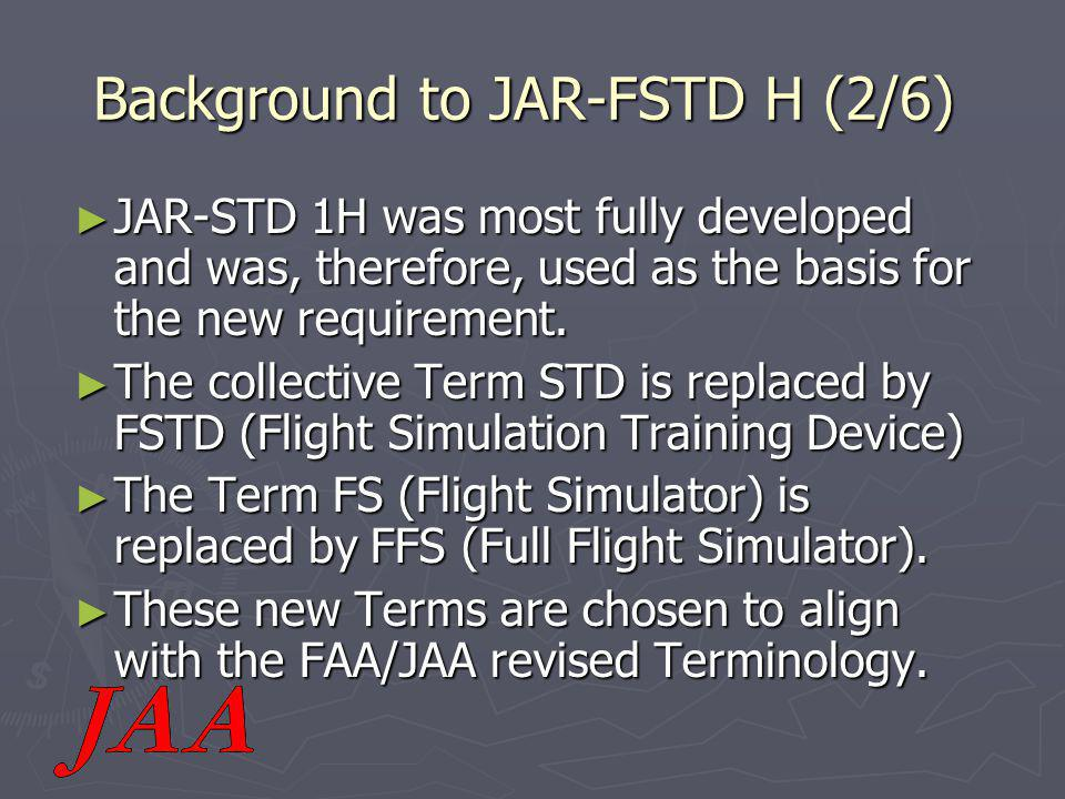 Background to JAR-FSTD H (2/6) ► JAR-STD 1H was most fully developed and was, therefore, used as the basis for the new requirement.