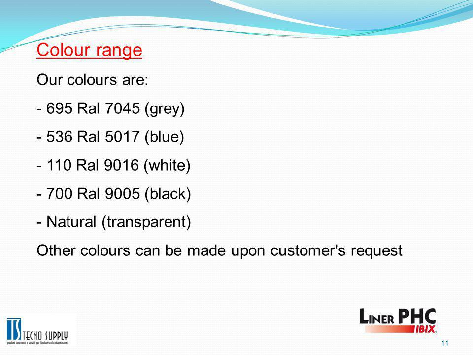 11 Colour range Our colours are:  695 Ral 7045 (grey)  536 Ral 5017 (blue)  110 Ral 9016 (white)  700 Ral 9005 (black)  Natural (transparent) Other colours can be made upon customer s request