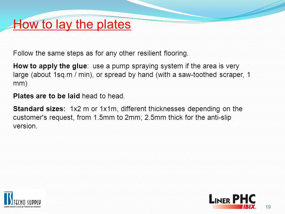 19 How to lay the plates Follow the same steps as for any other resilient flooring.