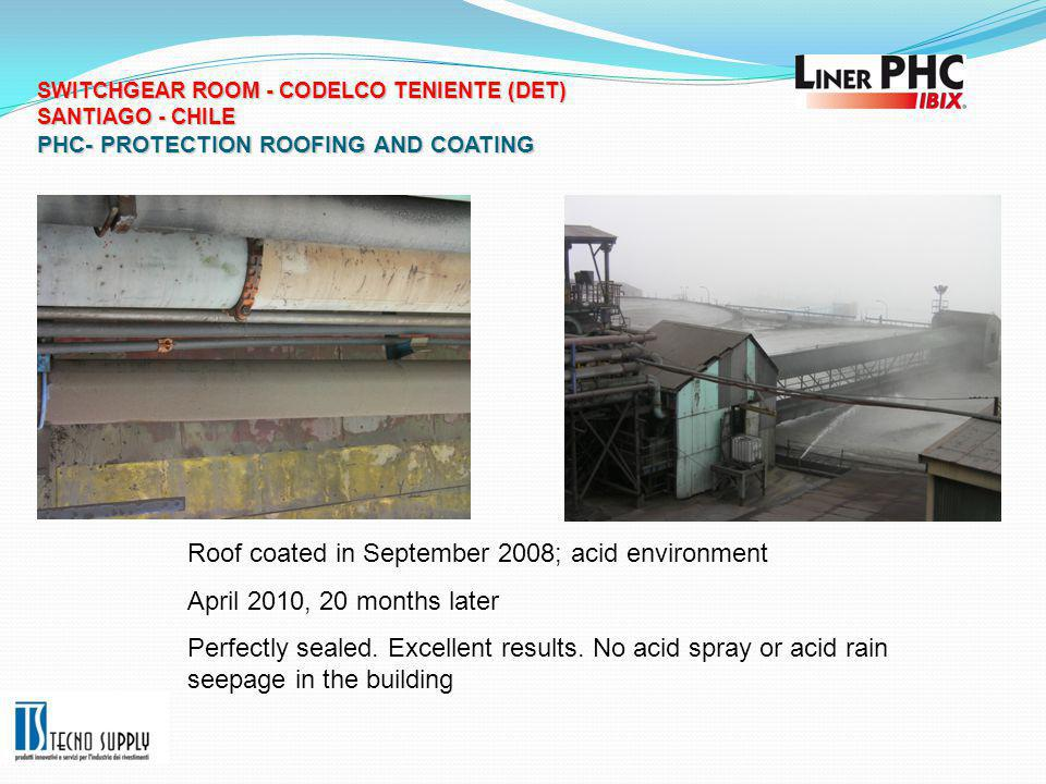 SWITCHGEAR ROOM - CODELCO TENIENTE (DET) SANTIAGO - CHILE PHC- PROTECTION ROOFING AND COATING SWITCHGEAR ROOM - CODELCO TENIENTE (DET) SANTIAGO - CHILE PHC- PROTECTION ROOFING AND COATING Roof coated in September 2008; acid environment April 2010, 20 months later Perfectly sealed.