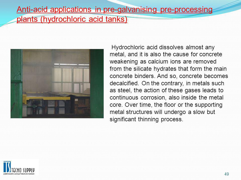 49 Anti-acid applications in pre-galvanising pre-processing plants (hydrochloric acid tanks) Hydrochloric acid dissolves almost any metal, and it is also the cause for concrete weakening as calcium ions are removed from the silicate hydrates that form the main concrete binders.