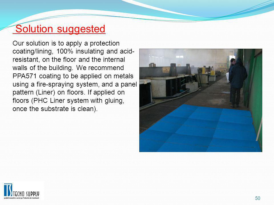 50 Solution suggested Our solution is to apply a protection coating/lining, 100% insulating and acid- resistant, on the floor and the internal walls of the building.