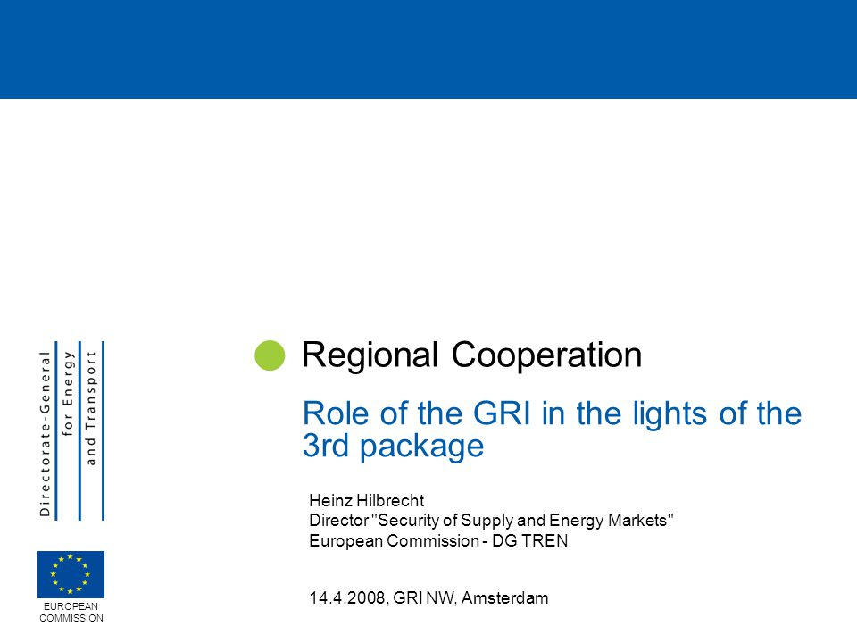 Heinz Hilbrecht Director Security of Supply and Energy Markets European Commission - DG TREN 14.4.2008, GRI NW, Amsterdam Regional Cooperation Role of the GRI in the lights of the 3rd package EUROPEAN COMMISSION