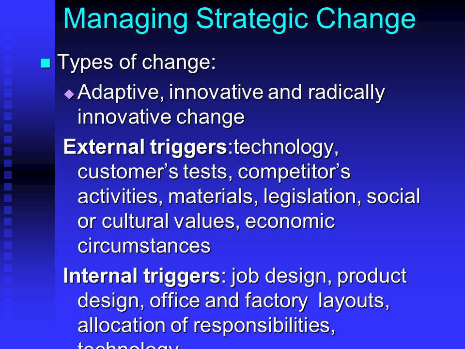 Managing Strategic Change Types of change: Types of change:  Adaptive, innovative and radically innovative change External triggers:technology, customer's tests, competitor's activities, materials, legislation, social or cultural values, economic circumstances Internal triggers: job design, product design, office and factory layouts, allocation of responsibilities, technology