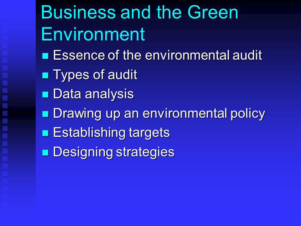 Business and the Green Environment Essence of the environmental audit Essence of the environmental audit Types of audit Types of audit Data analysis Data analysis Drawing up an environmental policy Drawing up an environmental policy Establishing targets Establishing targets Designing strategies Designing strategies