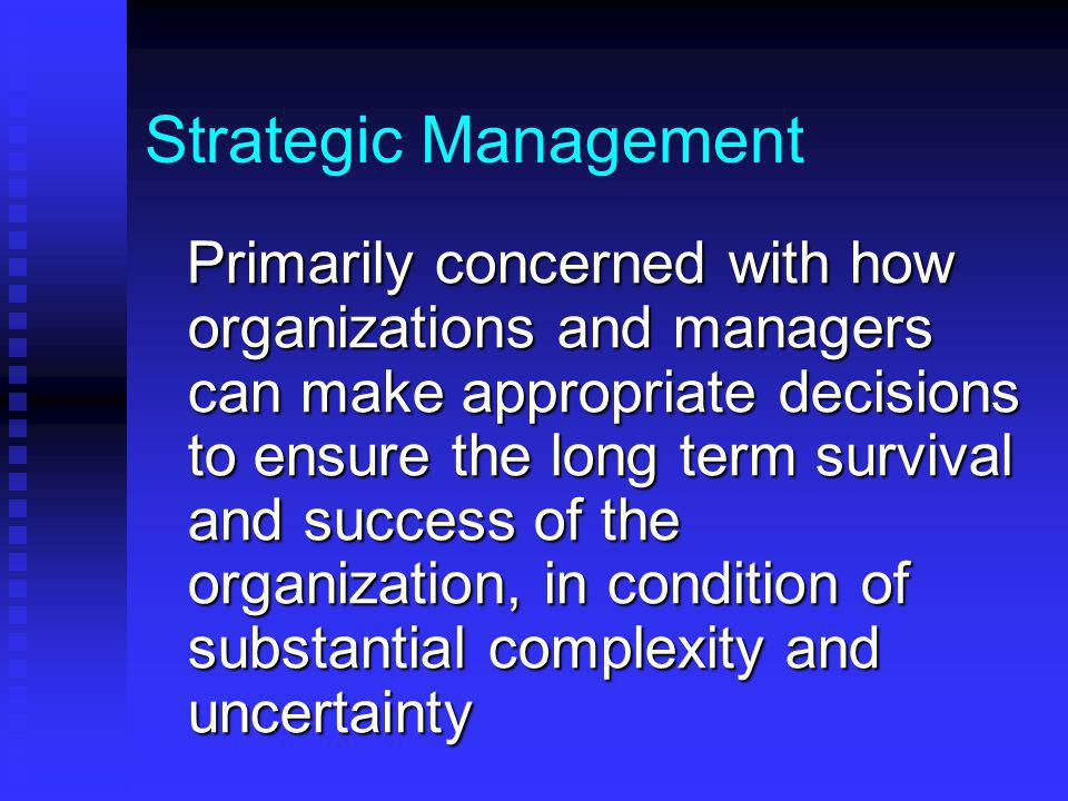 Strategic Management Primarily concerned with how organizations and managers can make appropriate decisions to ensure the long term survival and success of the organization, in condition of substantial complexity and uncertainty Primarily concerned with how organizations and managers can make appropriate decisions to ensure the long term survival and success of the organization, in condition of substantial complexity and uncertainty