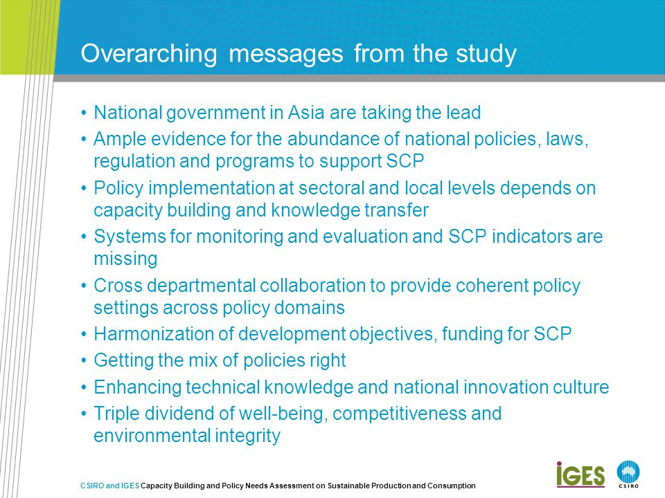 Overarching messages from the study National government in Asia are taking the lead Ample evidence for the abundance of national policies, laws, regulation and programs to support SCP Policy implementation at sectoral and local levels depends on capacity building and knowledge transfer Systems for monitoring and evaluation and SCP indicators are missing Cross departmental collaboration to provide coherent policy settings across policy domains Harmonization of development objectives, funding for SCP Getting the mix of policies right Enhancing technical knowledge and national innovation culture Triple dividend of well-being, competitiveness and environmental integrity CSIRO and IGES Capacity Building and Policy Needs Assessment on Sustainable Production and Consumption