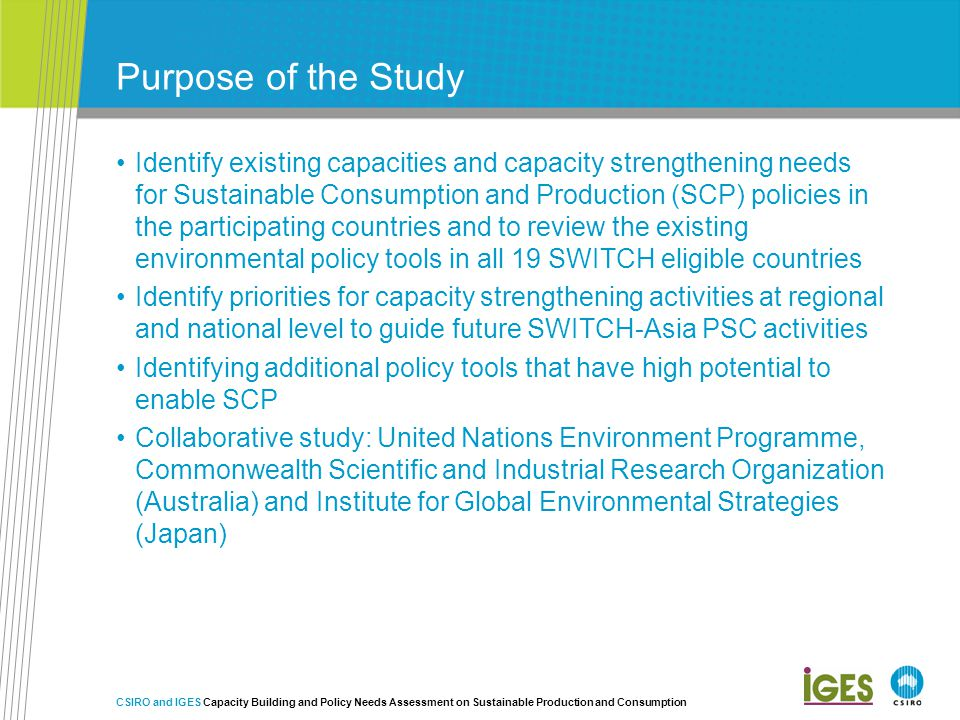 Purpose of the Study Identify existing capacities and capacity strengthening needs for Sustainable Consumption and Production (SCP) policies in the participating countries and to review the existing environmental policy tools in all 19 SWITCH eligible countries Identify priorities for capacity strengthening activities at regional and national level to guide future SWITCH-Asia PSC activities Identifying additional policy tools that have high potential to enable SCP Collaborative study: United Nations Environment Programme, Commonwealth Scientific and Industrial Research Organization (Australia) and Institute for Global Environmental Strategies (Japan) CSIRO and IGES Capacity Building and Policy Needs Assessment on Sustainable Production and Consumption