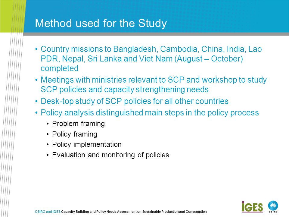 Method used for the Study Country missions to Bangladesh, Cambodia, China, India, Lao PDR, Nepal, Sri Lanka and Viet Nam (August – October) completed Meetings with ministries relevant to SCP and workshop to study SCP policies and capacity strengthening needs Desk-top study of SCP policies for all other countries Policy analysis distinguished main steps in the policy process Problem framing Policy framing Policy implementation Evaluation and monitoring of policies CSIRO and IGES Capacity Building and Policy Needs Assessment on Sustainable Production and Consumption