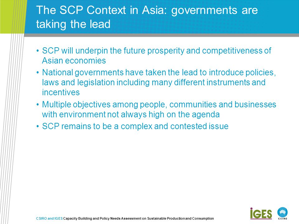 The SCP Context in Asia: governments are taking the lead SCP will underpin the future prosperity and competitiveness of Asian economies National governments have taken the lead to introduce policies, laws and legislation including many different instruments and incentives Multiple objectives among people, communities and businesses with environment not always high on the agenda SCP remains to be a complex and contested issue CSIRO and IGES Capacity Building and Policy Needs Assessment on Sustainable Production and Consumption