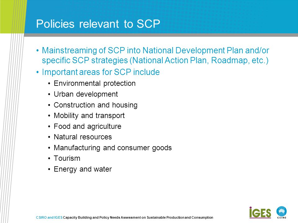Policies relevant to SCP Mainstreaming of SCP into National Development Plan and/or specific SCP strategies (National Action Plan, Roadmap, etc.) Important areas for SCP include Environmental protection Urban development Construction and housing Mobility and transport Food and agriculture Natural resources Manufacturing and consumer goods Tourism Energy and water CSIRO and IGES Capacity Building and Policy Needs Assessment on Sustainable Production and Consumption