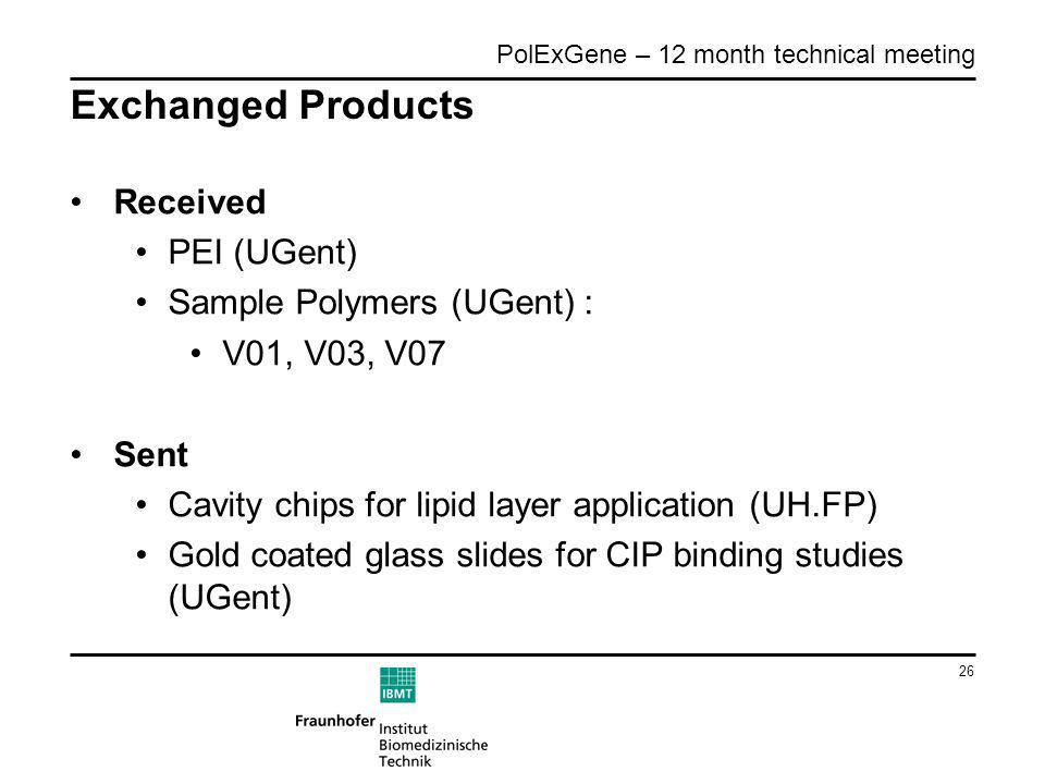 26 PolExGene – 12 month technical meeting Exchanged Products Received PEI (UGent) Sample Polymers (UGent) : V01, V03, V07 Sent Cavity chips for lipid