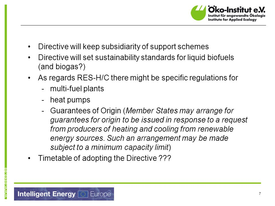7 Directive will keep subsidiarity of support schemes Directive will set sustainability standards for liquid biofuels (and biogas ) As regards RES-H/C there might be specific regulations for -multi-fuel plants -heat pumps -Guarantees of Origin (Member States may arrange for guarantees for origin to be issued in response to a request from producers of heating and cooling from renewable energy sources.